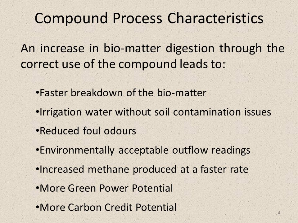 Compound Process Characteristics 4 An increase in bio-matter digestion through the correct use of the compound leads to: Faster breakdown of the bio-matter Irrigation water without soil contamination issues Reduced foul odours Environmentally acceptable outflow readings Increased methane produced at a faster rate More Green Power Potential More Carbon Credit Potential