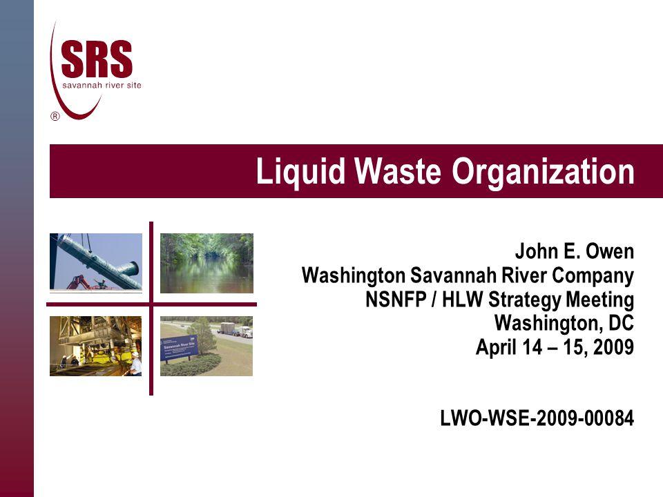 Liquid Waste Organization John E. Owen Washington Savannah River Company NSNFP / HLW Strategy Meeting Washington, DC April 14 – 15, 2009 LWO-WSE-2009-