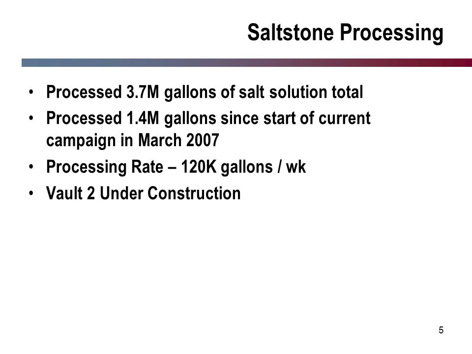 5 Saltstone Processing Processed 3.7M gallons of salt solution total Processed 1.4M gallons since start of current campaign in March 2007 Processing R