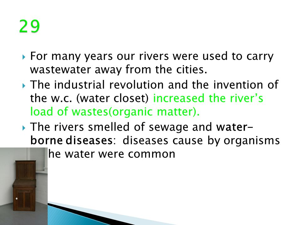  For many years our rivers were used to carry wastewater away from the cities.  The industrial revolution and the invention of the w.c. (water close