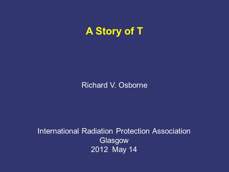 A Story of T Richard V. Osborne International Radiation Protection Association Glasgow 2012 May 14