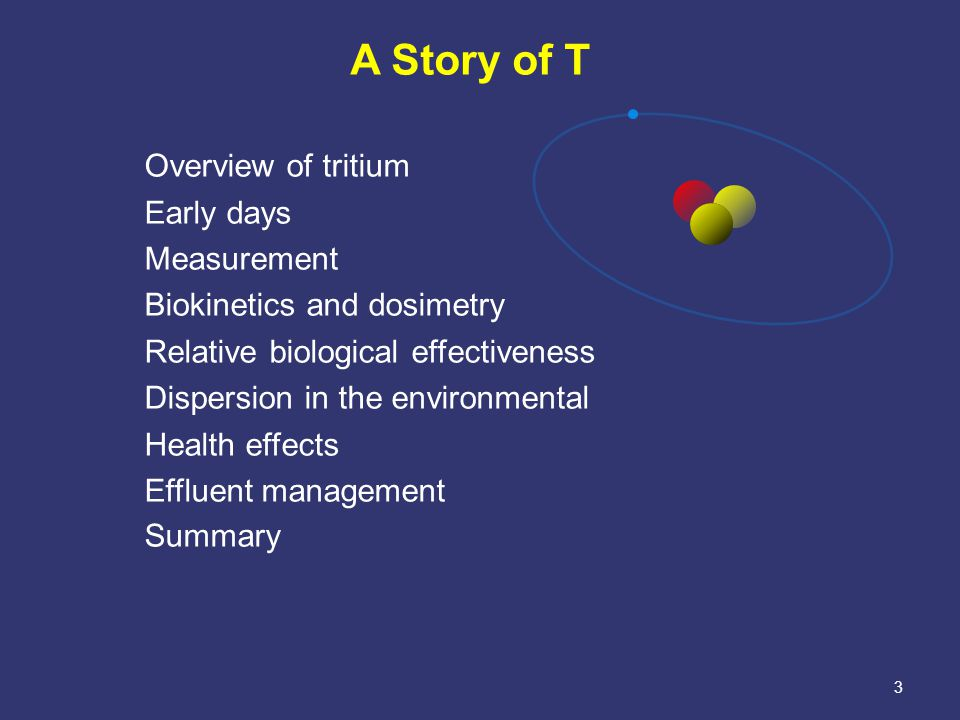 3 A Story of T Overview of tritium Early days Measurement Biokinetics and dosimetry Relative biological effectiveness Dispersion in the environmental Health effects Effluent management Summary