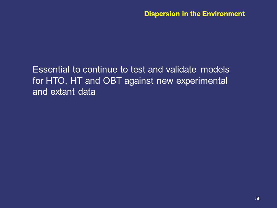 56 Essential to continue to test and validate models for HTO, HT and OBT against new experimental and extant data Dispersion in the Environment