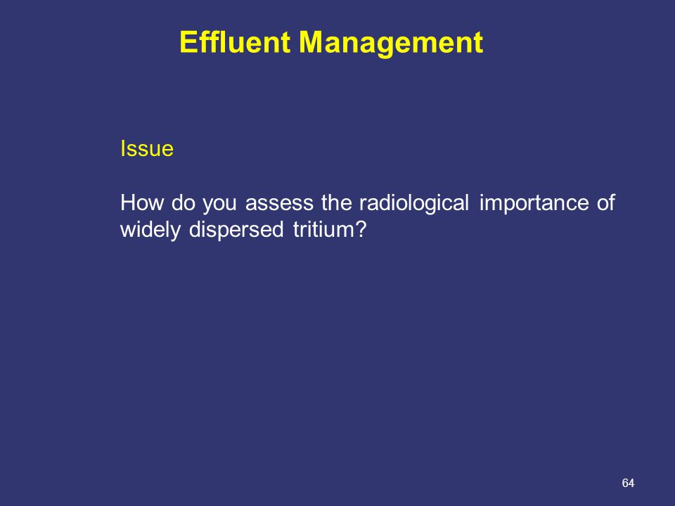 64 Effluent Management Issue How do you assess the radiological importance of widely dispersed tritium