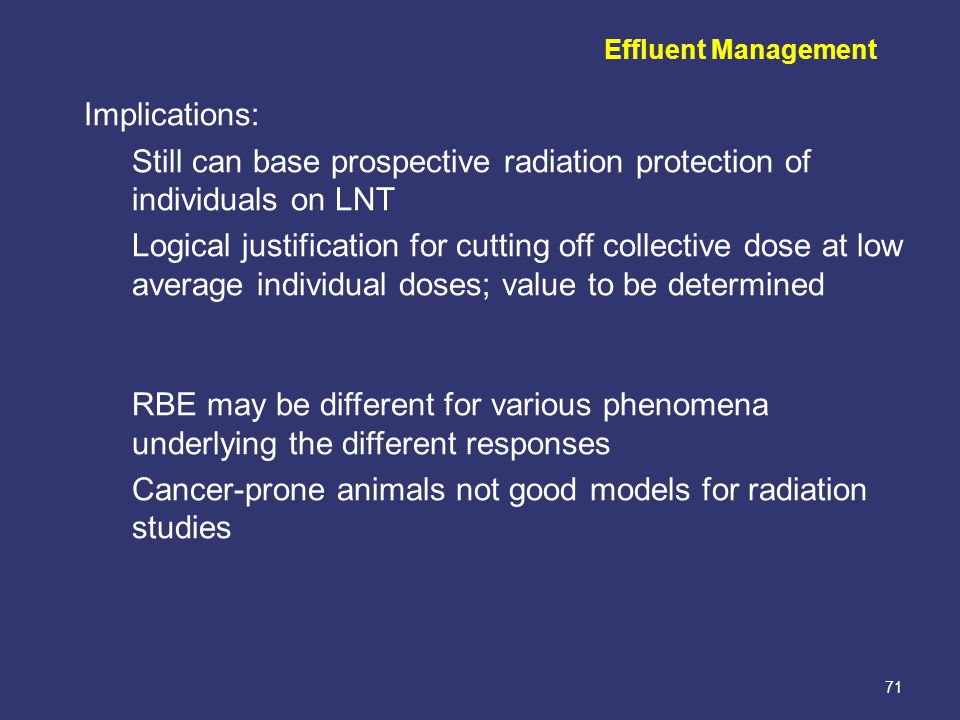 71 Effluent Management Implications: Still can base prospective radiation protection of individuals on LNT Logical justification for cutting off collective dose at low average individual doses; value to be determined RBE may be different for various phenomena underlying the different responses Cancer-prone animals not good models for radiation studies