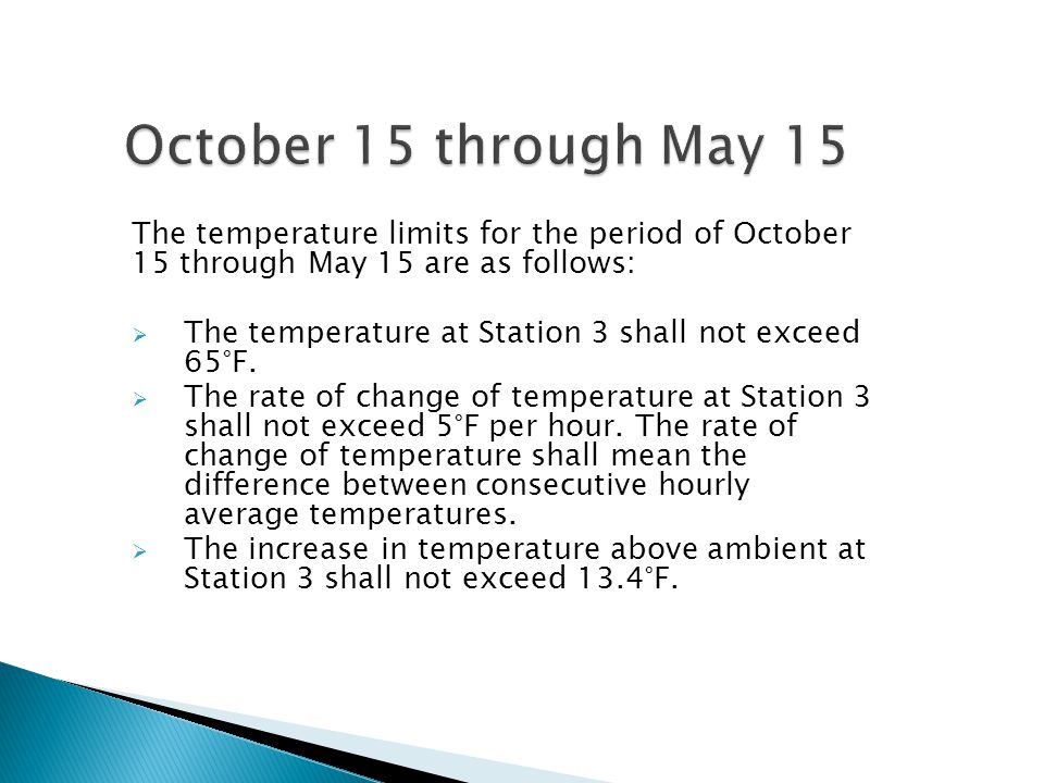 The temperature limits for the period of October 15 through May 15 are as follows:  The temperature at Station 3 shall not exceed 65°F.