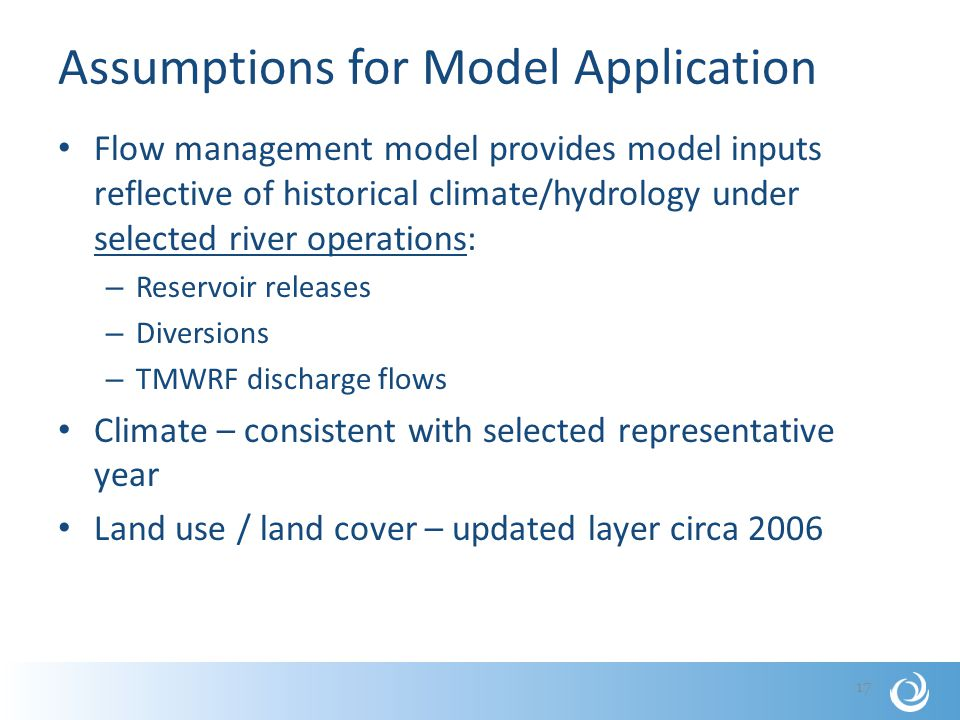 Assumptions for Model Application Flow management model provides model inputs reflective of historical climate/hydrology under selected river operations: – Reservoir releases – Diversions – TMWRF discharge flows Climate – consistent with selected representative year Land use / land cover – updated layer circa 2006 17