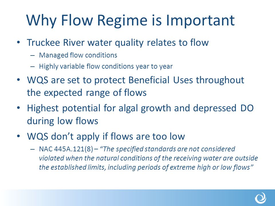 Why Flow Regime is Important Truckee River water quality relates to flow – Managed flow conditions – Highly variable flow conditions year to year WQS are set to protect Beneficial Uses throughout the expected range of flows Highest potential for algal growth and depressed DO during low flows WQS don't apply if flows are too low – NAC 445A.121(8) – The specified standards are not considered violated when the natural conditions of the receiving water are outside the established limits, including periods of extreme high or low flows