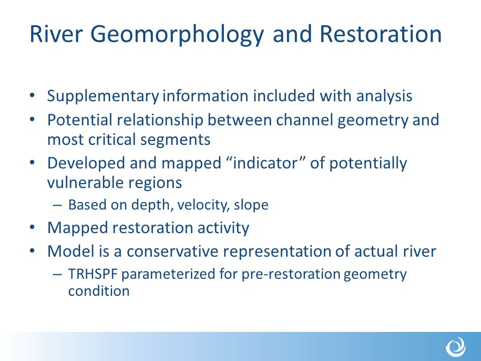 River Geomorphology and Restoration Supplementary information included with analysis Potential relationship between channel geometry and most critical segments Developed and mapped indicator of potentially vulnerable regions – Based on depth, velocity, slope Mapped restoration activity Model is a conservative representation of actual river – TRHSPF parameterized for pre-restoration geometry condition