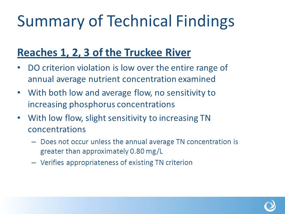 Summary of Technical Findings Reaches 1, 2, 3 of the Truckee River DO criterion violation is low over the entire range of annual average nutrient concentration examined With both low and average flow, no sensitivity to increasing phosphorus concentrations With low flow, slight sensitivity to increasing TN concentrations – Does not occur unless the annual average TN concentration is greater than approximately 0.80 mg/L – Verifies appropriateness of existing TN criterion