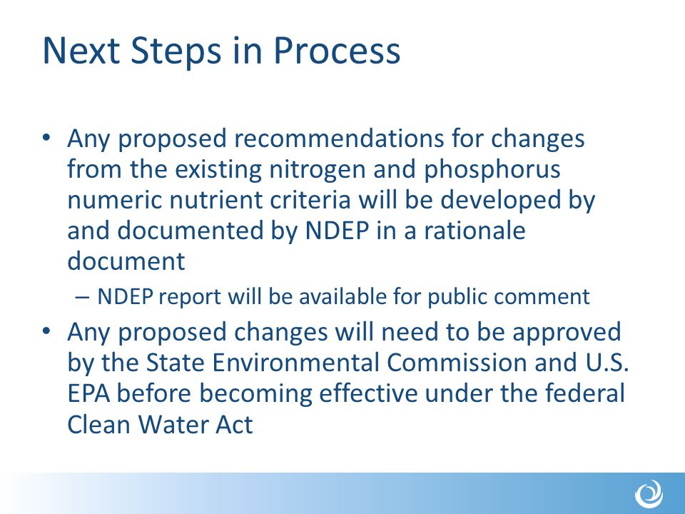 Next Steps in Process Any proposed recommendations for changes from the existing nitrogen and phosphorus numeric nutrient criteria will be developed by and documented by NDEP in a rationale document – NDEP report will be available for public comment Any proposed changes will need to be approved by the State Environmental Commission and U.S.