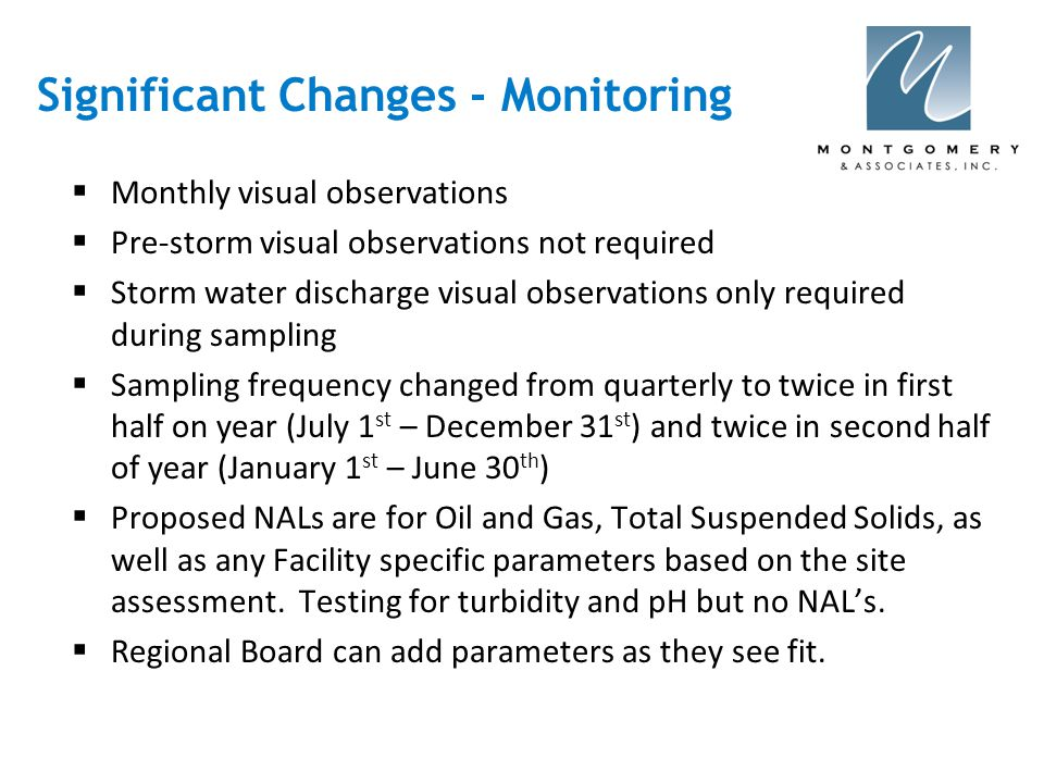 Significant Changes - Monitoring  Monthly visual observations  Pre-storm visual observations not required  Storm water discharge visual observations only required during sampling  Sampling frequency changed from quarterly to twice in first half on year (July 1 st – December 31 st ) and twice in second half of year (January 1 st – June 30 th )  Proposed NALs are for Oil and Gas, Total Suspended Solids, as well as any Facility specific parameters based on the site assessment.