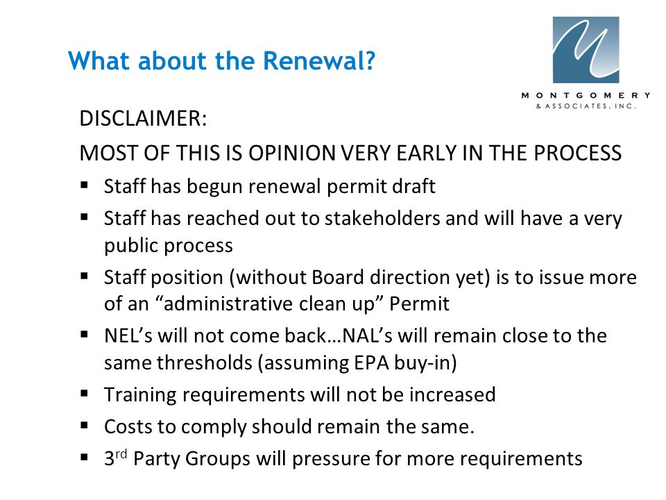 DISCLAIMER: MOST OF THIS IS OPINION VERY EARLY IN THE PROCESS  Staff has begun renewal permit draft  Staff has reached out to stakeholders and will have a very public process  Staff position (without Board direction yet) is to issue more of an administrative clean up Permit  NEL's will not come back…NAL's will remain close to the same thresholds (assuming EPA buy-in)  Training requirements will not be increased  Costs to comply should remain the same.