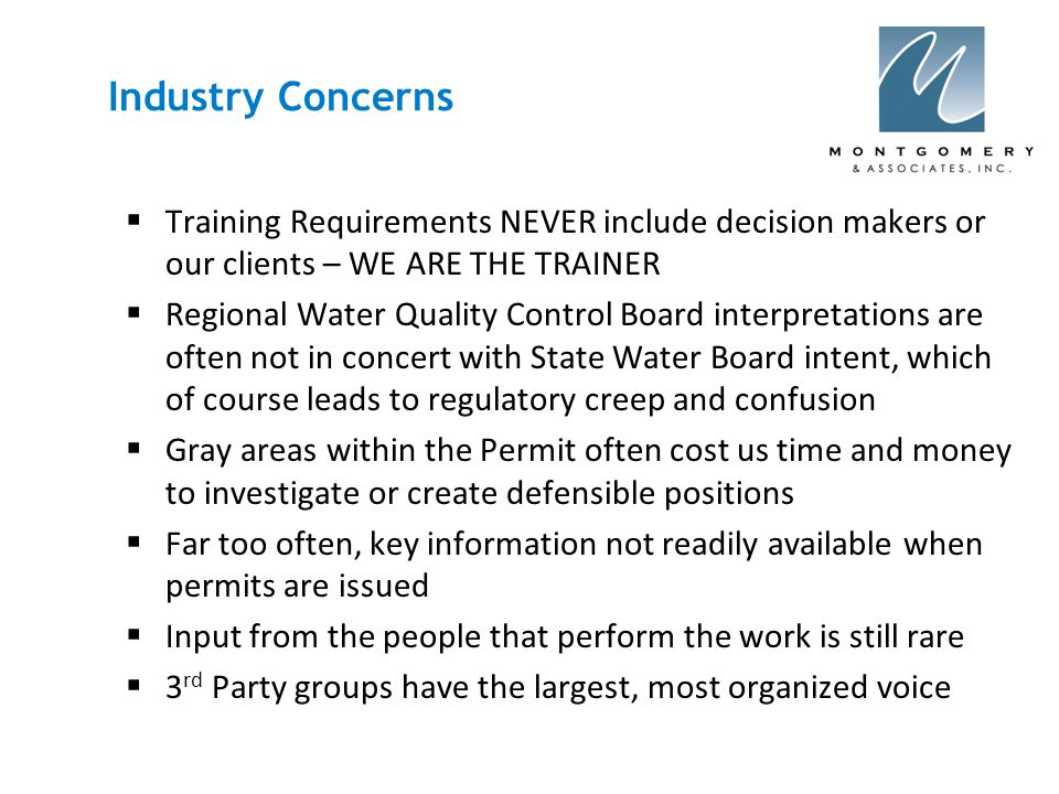 Industry Concerns  Training Requirements NEVER include decision makers or our clients – WE ARE THE TRAINER  Regional Water Quality Control Board interpretations are often not in concert with State Water Board intent, which of course leads to regulatory creep and confusion  Gray areas within the Permit often cost us time and money to investigate or create defensible positions  Far too often, key information not readily available when permits are issued  Input from the people that perform the work is still rare  3 rd Party groups have the largest, most organized voice