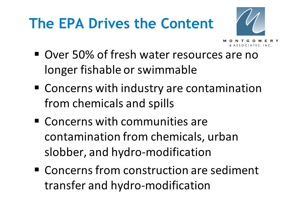 The EPA Drives the Content  Over 50% of fresh water resources are no longer fishable or swimmable  Concerns with industry are contamination from chemicals and spills  Concerns with communities are contamination from chemicals, urban slobber, and hydro-modification  Concerns from construction are sediment transfer and hydro-modification