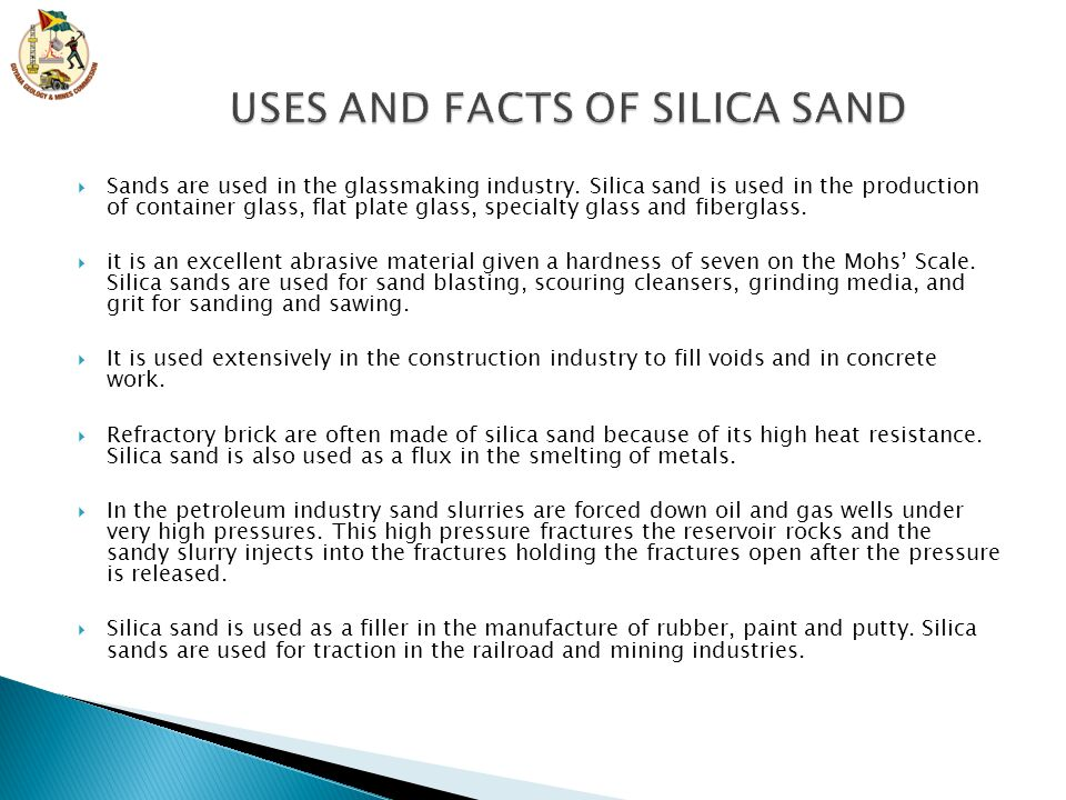  Sands are used in the glassmaking industry. Silica sand is used in the production of container glass, flat plate glass, specialty glass and fibergla