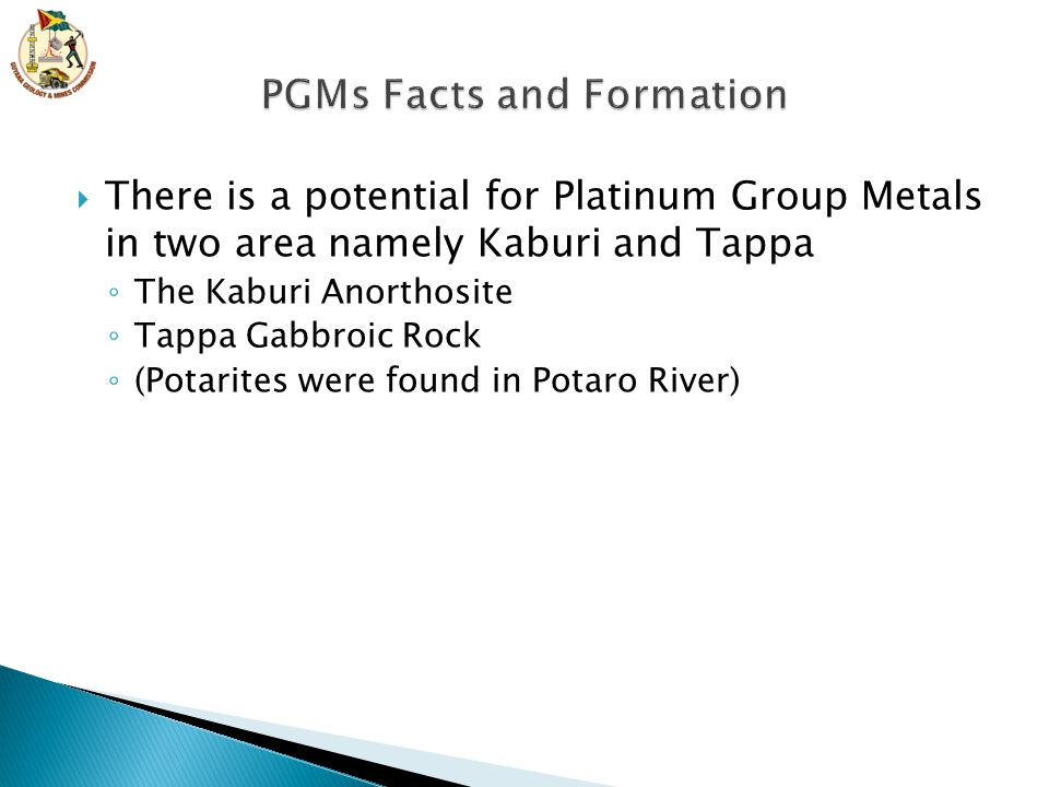  There is a potential for Platinum Group Metals in two area namely Kaburi and Tappa ◦ The Kaburi Anorthosite ◦ Tappa Gabbroic Rock ◦ (Potarites were found in Potaro River)