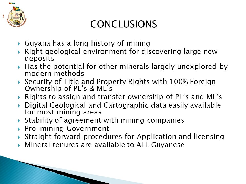  Guyana has a long history of mining  Right geological environment for discovering large new deposits  Has the potential for other minerals largely unexplored by modern methods  Security of Title and Property Rights with 100% Foreign Ownership of PL's & ML's  Rights to assign and transfer ownership of PL's and ML's  Digital Geological and Cartographic data easily available for most mining areas  Stability of agreement with mining companies  Pro-mining Government  Straight forward procedures for Application and licensing  Mineral tenures are available to ALL Guyanese CONCLUSIONS