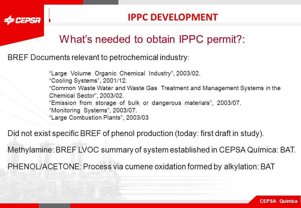 Pagina 1 de 3 CEPSA Química QUIMICA IPPC DEVELOPMENT What's needed to obtain IPPC permit : BREF Documents relevant to petrochemical industry : Large Volume Organic Chemical Industry , 2003/02.