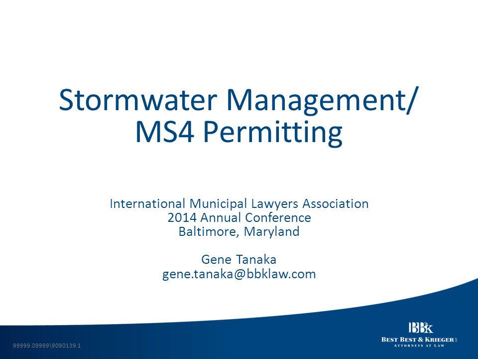 Stormwater Management/ MS4 Permitting International Municipal Lawyers Association 2014 Annual Conference Baltimore, Maryland Gene Tanaka gene.tanaka@b