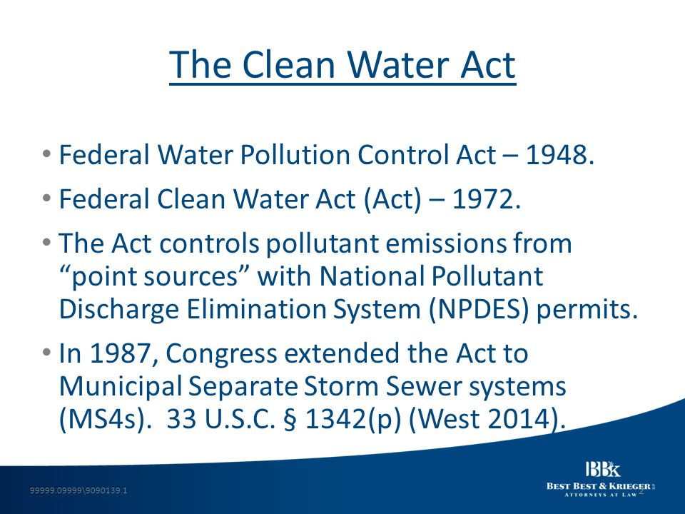 """The Clean Water Act Federal Water Pollution Control Act – 1948. Federal Clean Water Act (Act) – 1972. The Act controls pollutant emissions from """"point"""