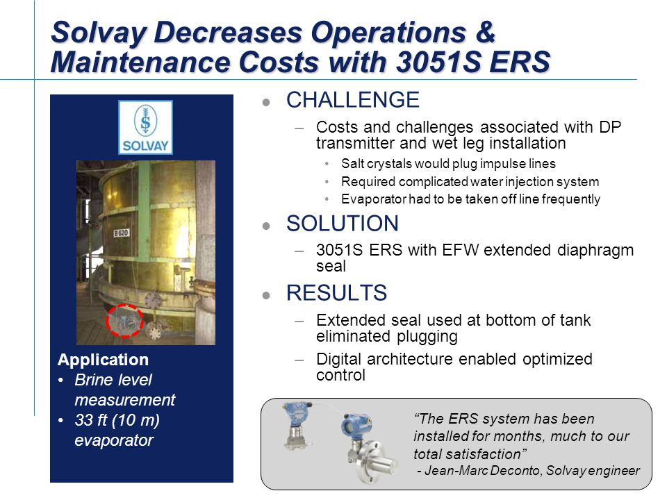 [File Name or Event] Emerson Confidential 27-Jun-01, Slide 16 Slide 16 Solvay Decreases Operations & Maintenance Costs with 3051S ERS CHALLENGE –Costs