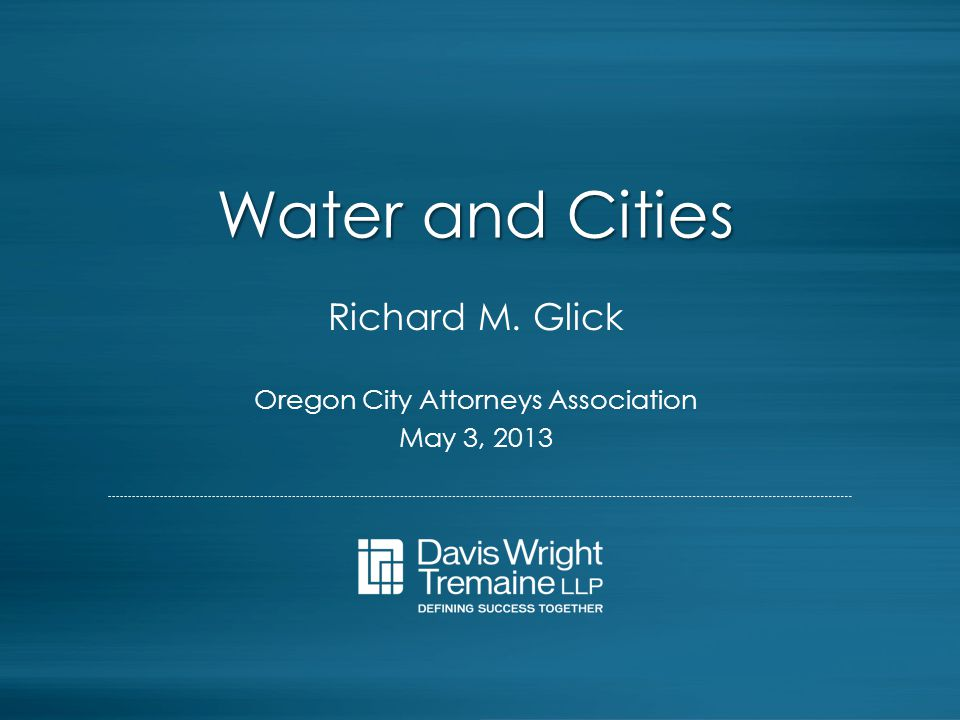 Water and Cities Richard M. Glick Oregon City Attorneys Association May 3, 2013