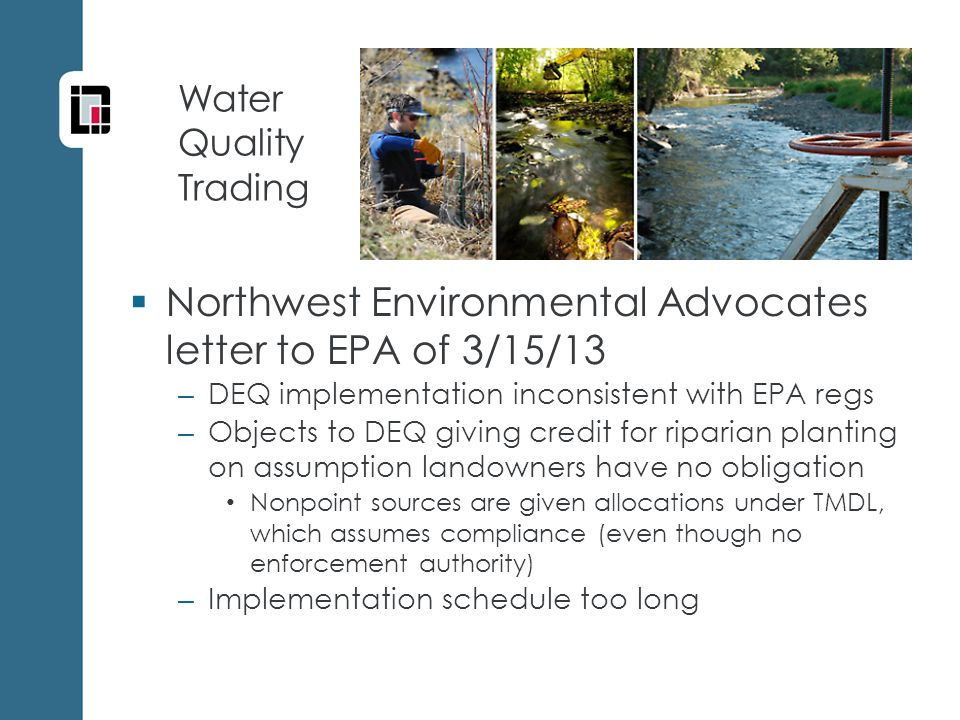 Water Quality Trading  Northwest Environmental Advocates letter to EPA of 3/15/13 – DEQ implementation inconsistent with EPA regs – Objects to DEQ giving credit for riparian planting on assumption landowners have no obligation Nonpoint sources are given allocations under TMDL, which assumes compliance (even though no enforcement authority) – Implementation schedule too long