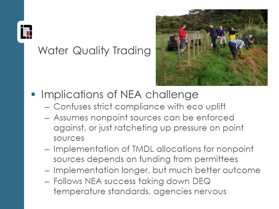 Water Quality Trading  Implications of NEA challenge – Confuses strict compliance with eco uplift – Assumes nonpoint sources can be enforced against, or just ratcheting up pressure on point sources – Implementation of TMDL allocations for nonpoint sources depends on funding from permittees – Implementation longer, but much better outcome – Follows NEA success taking down DEQ temperature standards, agencies nervous
