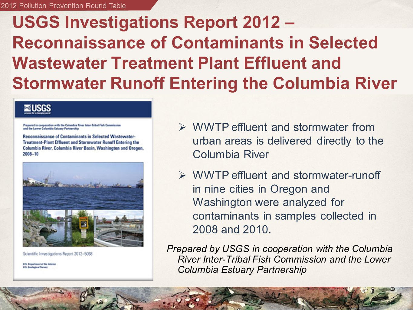 2012 Pollution Prevention Round Table USGS Investigations Report 2012 – Reconnaissance of Contaminants in Selected Wastewater Treatment Plant Effluent and Stormwater Runoff Entering the Columbia River Prepared by USGS in cooperation with the Columbia River Inter-Tribal Fish Commission and the Lower Columbia Estuary Partnership  WWTP effluent and stormwater from urban areas is delivered directly to the Columbia River  WWTP effluent and stormwater-runoff in nine cities in Oregon and Washington were analyzed for contaminants in samples collected in 2008 and 2010.