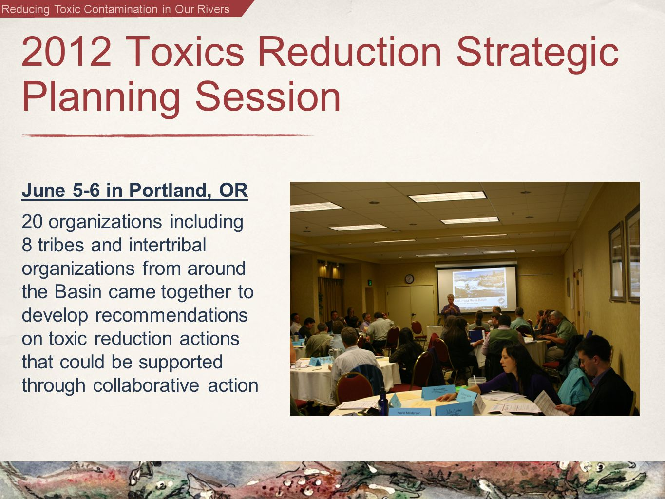Reducing Toxic Contamination in Our Rivers 2012 Toxics Reduction Strategic Planning Session June 5-6 in Portland, OR 20 organizations including 8 tribes and intertribal organizations from around the Basin came together to develop recommendations on toxic reduction actions that could be supported through collaborative action