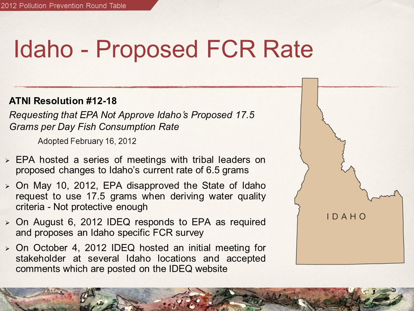 2012 Pollution Prevention Round Table Idaho - Proposed FCR Rate  EPA hosted a series of meetings with tribal leaders on proposed changes to Idaho's current rate of 6.5 grams  On May 10, 2012, EPA disapproved the State of Idaho request to use 17.5 grams when deriving water quality criteria - Not protective enough  On August 6, 2012 IDEQ responds to EPA as required and proposes an Idaho specific FCR survey  On October 4, 2012 IDEQ hosted an initial meeting for stakeholder at several Idaho locations and accepted comments which are posted on the IDEQ website ATNI Resolution #12-18 Requesting that EPA Not Approve Idaho's Proposed 17.5 Grams per Day Fish Consumption Rate Adopted February 16, 2012