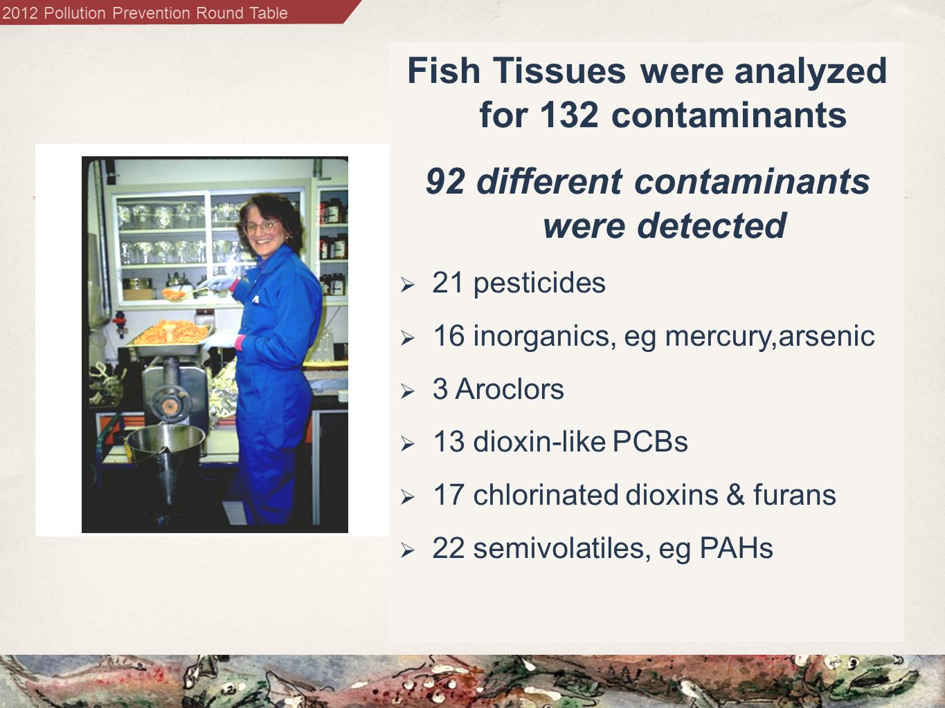 2012 Pollution Prevention Round Table Fish Tissues were analyzed for 132 contaminants 92 different contaminants were detected  21 pesticides  16 inorganics, eg mercury,arsenic  3 Aroclors  13 dioxin-like PCBs  17 chlorinated dioxins & furans  22 semivolatiles, eg PAHs