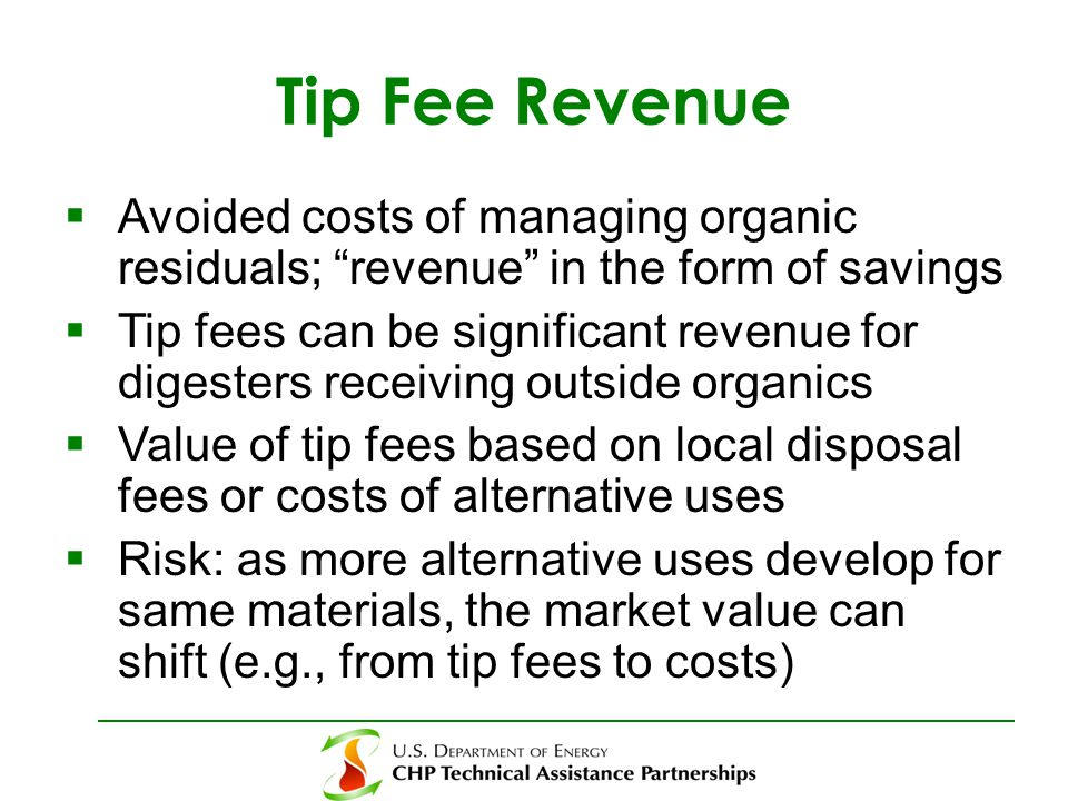 Tip Fee Revenue  Avoided costs of managing organic residuals; revenue in the form of savings  Tip fees can be significant revenue for digesters receiving outside organics  Value of tip fees based on local disposal fees or costs of alternative uses  Risk: as more alternative uses develop for same materials, the market value can shift (e.g., from tip fees to costs)