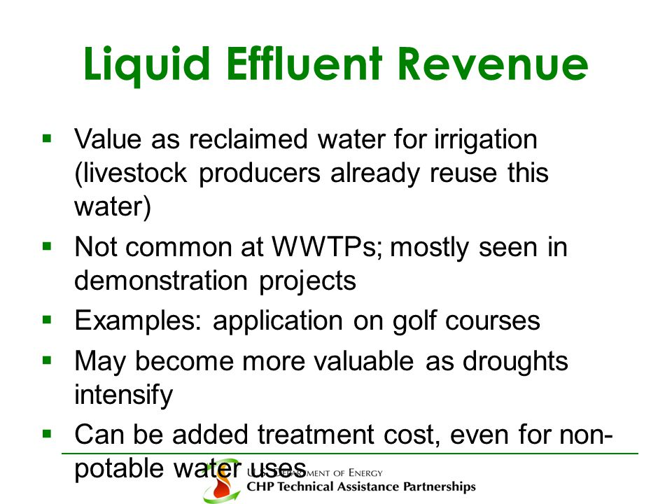Liquid Effluent Revenue  Value as reclaimed water for irrigation (livestock producers already reuse this water)  Not common at WWTPs; mostly seen in demonstration projects  Examples: application on golf courses  May become more valuable as droughts intensify  Can be added treatment cost, even for non- potable water uses
