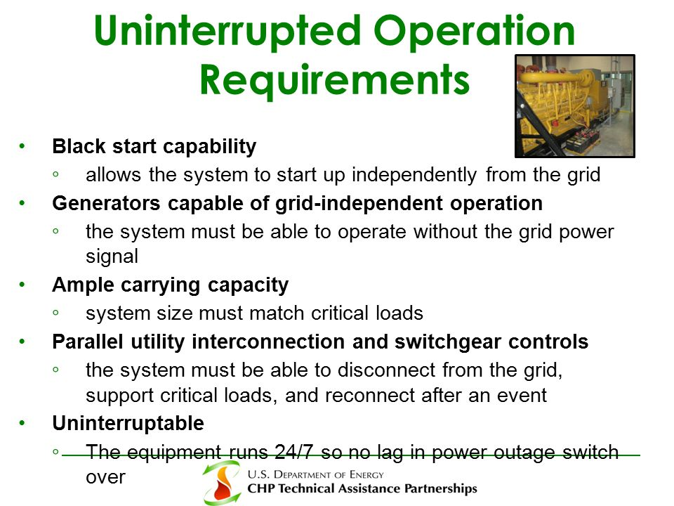 Uninterrupted Operation Requirements Black start capability ◦ allows the system to start up independently from the grid Generators capable of grid-independent operation ◦ the system must be able to operate without the grid power signal Ample carrying capacity ◦ system size must match critical loads Parallel utility interconnection and switchgear controls ◦ the system must be able to disconnect from the grid, support critical loads, and reconnect after an event Uninterruptable ◦ The equipment runs 24/7 so no lag in power outage switch over
