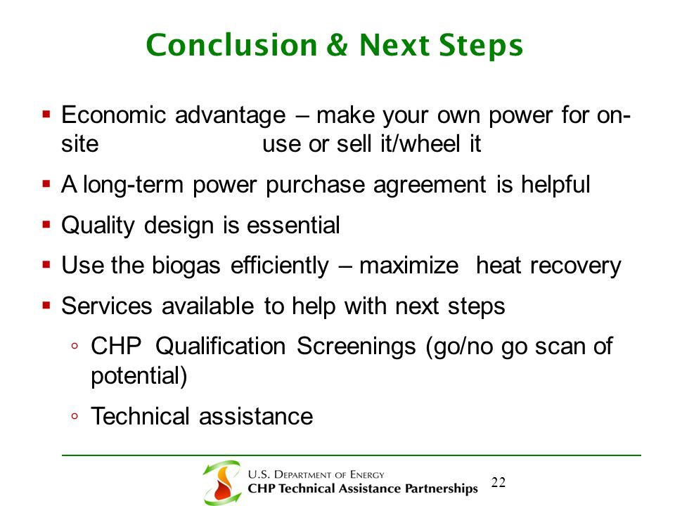 Conclusion & Next Steps  Economic advantage – make your own power for on- site use or sell it/wheel it  A long-term power purchase agreement is helpful  Quality design is essential  Use the biogas efficiently – maximize heat recovery  Services available to help with next steps ◦ CHP Qualification Screenings (go/no go scan of potential) ◦ Technical assistance 22