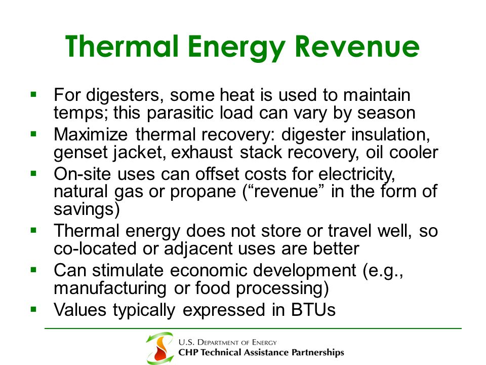 Thermal Energy Revenue  For digesters, some heat is used to maintain temps; this parasitic load can vary by season  Maximize thermal recovery: digester insulation, genset jacket, exhaust stack recovery, oil cooler  On-site uses can offset costs for electricity, natural gas or propane ( revenue in the form of savings)  Thermal energy does not store or travel well, so co-located or adjacent uses are better  Can stimulate economic development (e.g., manufacturing or food processing)  Values typically expressed in BTUs