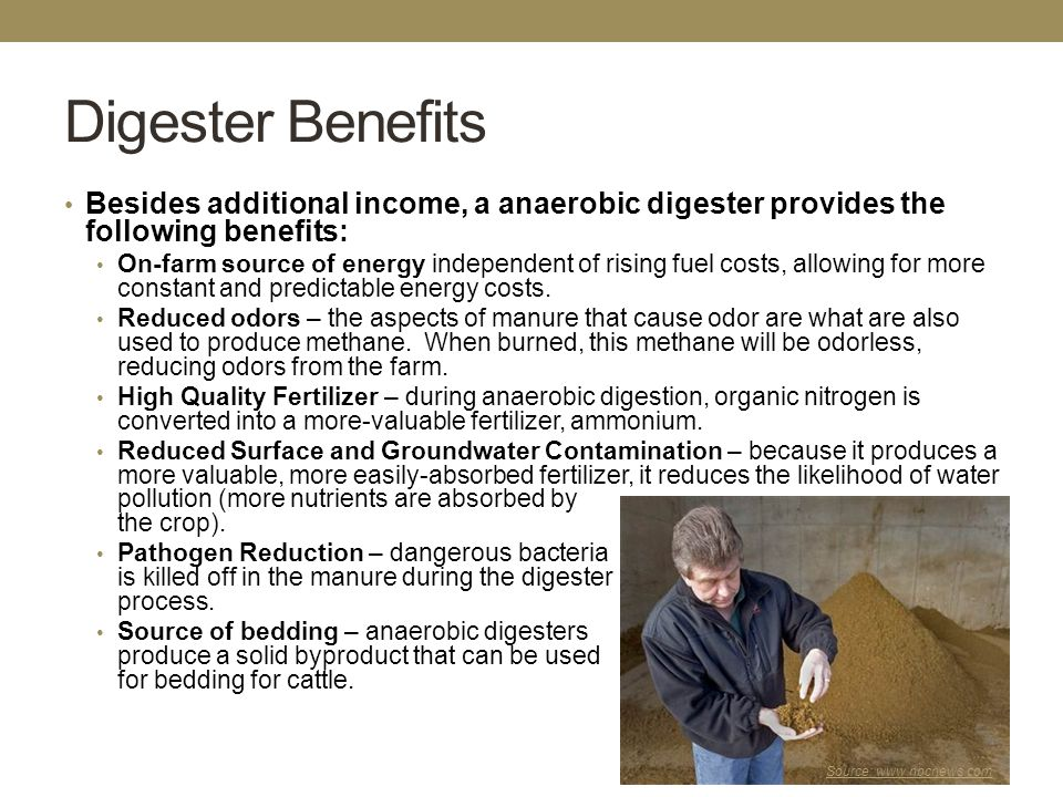 Digester Benefits Besides additional income, a anaerobic digester provides the following benefits: On-farm source of energy independent of rising fuel costs, allowing for more constant and predictable energy costs.