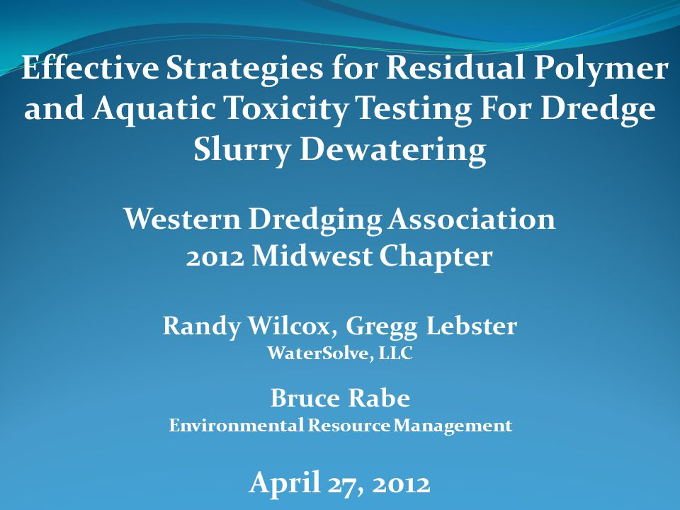 Effective Strategies for Residual Polymer and Aquatic Toxicity Testing For Dredge Slurry Dewatering Western Dredging Association 2012 Midwest Chapter Randy Wilcox, Gregg Lebster WaterSolve, LLC Bruce Rabe Environmental Resource Management April 27, 2012