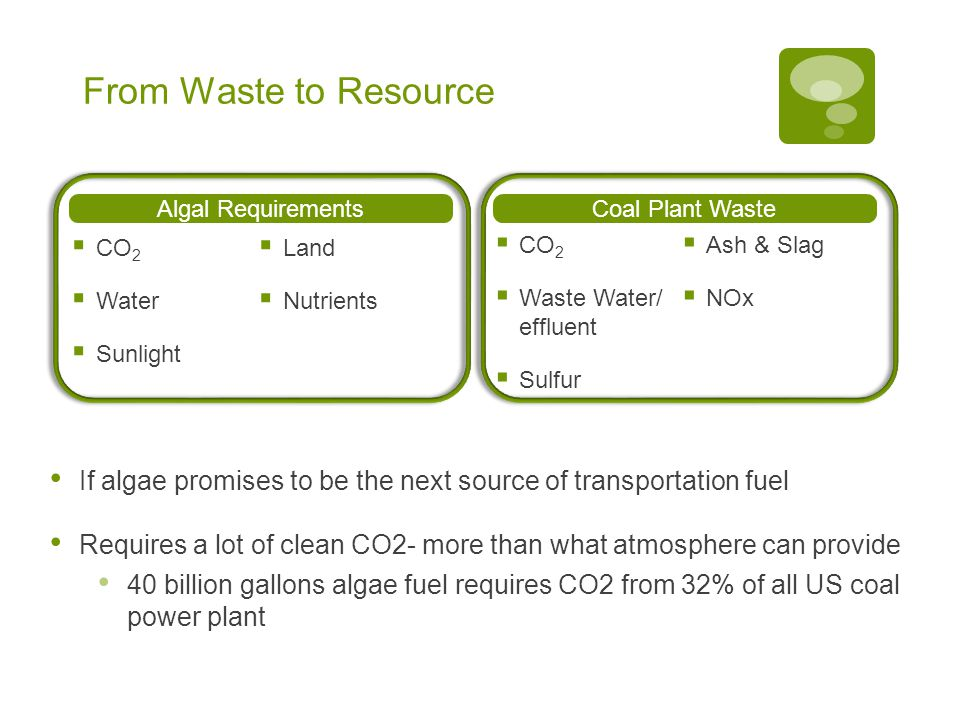 From Waste to Resource Algal Requirements  CO 2  Water  Sunlight  Land  Nutrients Coal Plant Waste  CO 2  Waste Water/ effluent  Sulfur  Ash & Slag  NOx If algae promises to be the next source of transportation fuel Requires a lot of clean CO2- more than what atmosphere can provide 40 billion gallons algae fuel requires CO2 from 32% of all US coal power plant