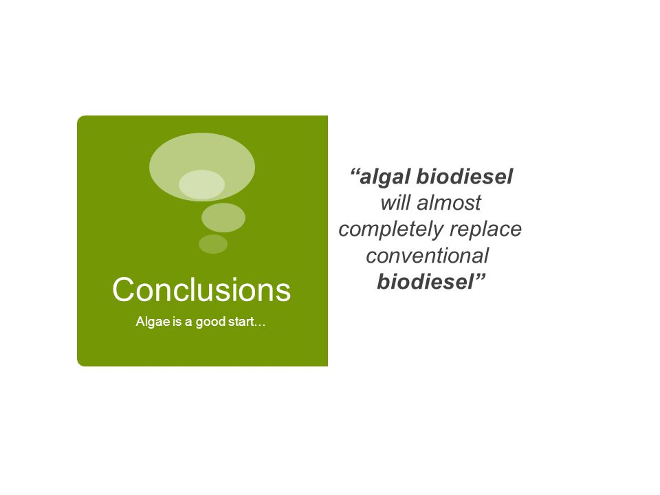 Conclusions Algae is a good start… algal biodiesel will almost completely replace conventional biodiesel