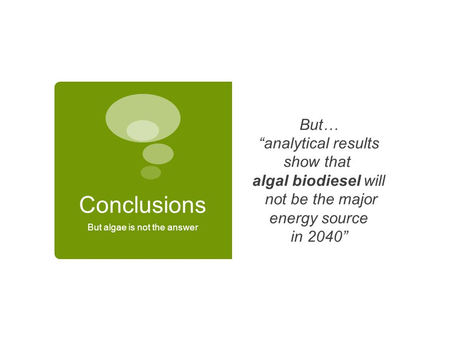 Conclusions But algae is not the answer But… analytical results show that algal biodiesel will not be the major energy source in 2040