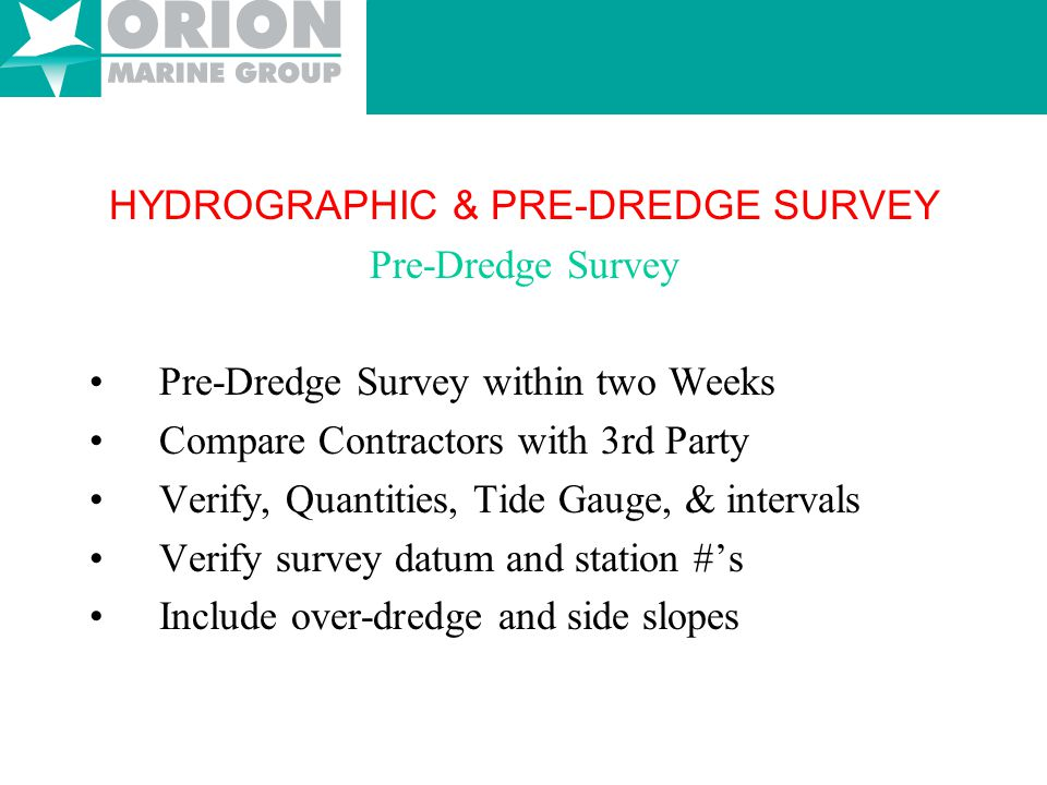 HYDROGRAPHIC & PRE-DREDGE SURVEY Hydrographic Surveys Survey Recommendations –annually Calculates siltation rates & dredge cycles Help evaluates annual dredge budgets Documents pre- post storm elevations Provides pilots & customers with depth data