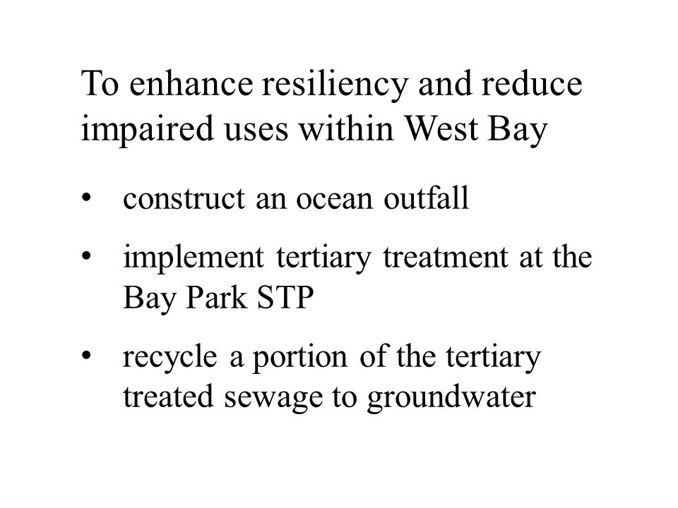 To enhance resiliency and reduce impaired uses within West Bay construct an ocean outfall implement tertiary treatment at the Bay Park STP recycle a portion of the tertiary treated sewage to groundwater