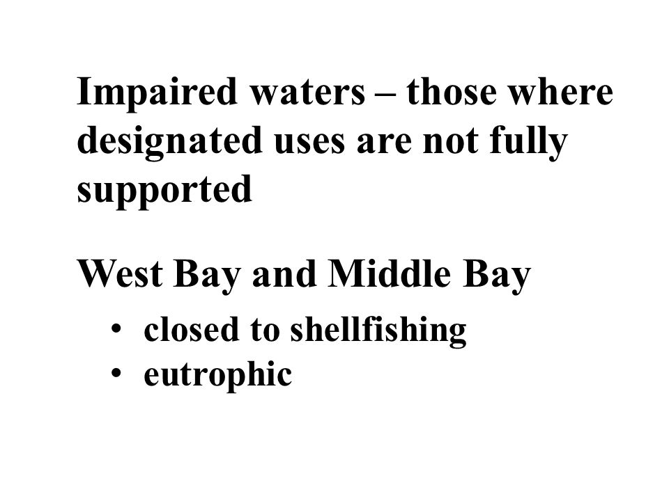 Impaired waters – those where designated uses are not fully supported West Bay and Middle Bay closed to shellfishing eutrophic