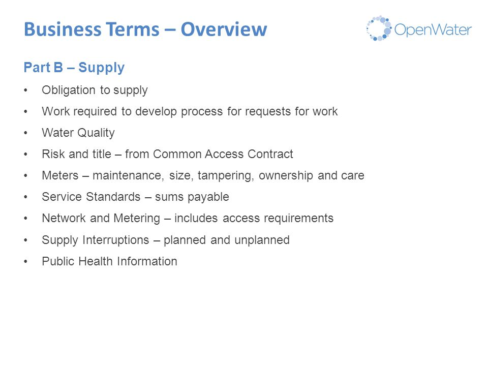 Click to edit Master title Business Terms – Overview Part B – Supply Obligation to supply Work required to develop process for requests for work Water Quality Risk and title – from Common Access Contract Meters – maintenance, size, tampering, ownership and care Service Standards – sums payable Network and Metering – includes access requirements Supply Interruptions – planned and unplanned Public Health Information
