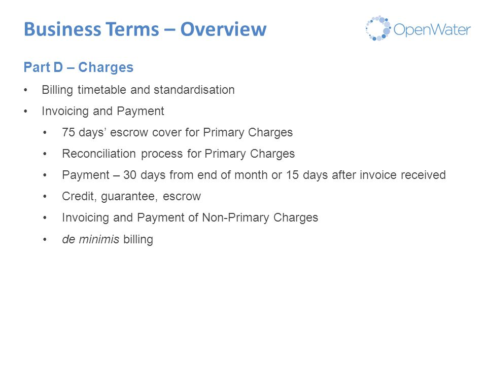 Click to edit Master title Business Terms – Overview Part D – Charges Billing timetable and standardisation Invoicing and Payment 75 days' escrow cover for Primary Charges Reconciliation process for Primary Charges Payment – 30 days from end of month or 15 days after invoice received Credit, guarantee, escrow Invoicing and Payment of Non-Primary Charges de minimis billing
