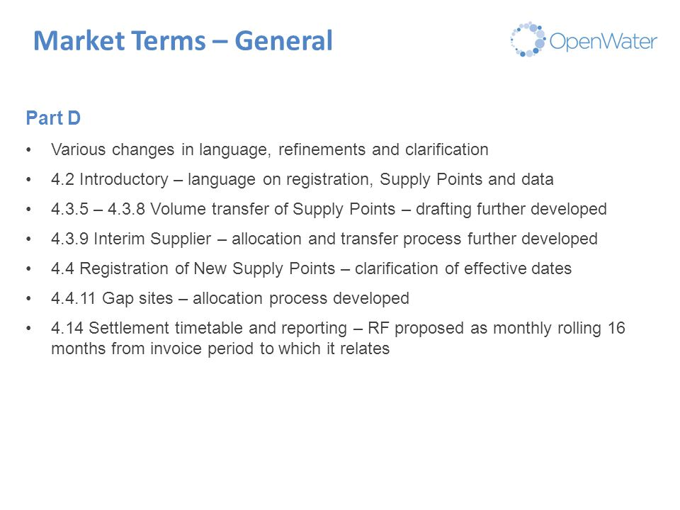 Click to edit Master title Market Terms – General Part D Various changes in language, refinements and clarification 4.2 Introductory – language on registration, Supply Points and data 4.3.5 – 4.3.8 Volume transfer of Supply Points – drafting further developed 4.3.9 Interim Supplier – allocation and transfer process further developed 4.4 Registration of New Supply Points – clarification of effective dates 4.4.11 Gap sites – allocation process developed 4.14 Settlement timetable and reporting – RF proposed as monthly rolling 16 months from invoice period to which it relates