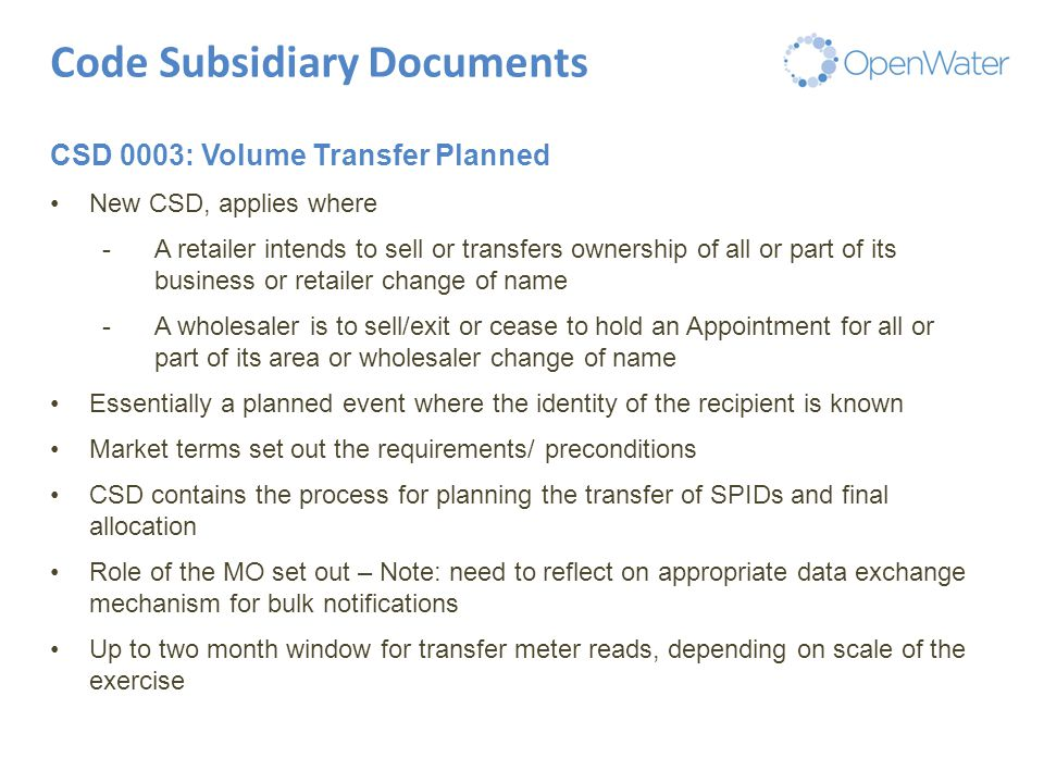 Click to edit Master title Code Subsidiary Documents CSD 0003: Volume Transfer Planned New CSD, applies where -A retailer intends to sell or transfers ownership of all or part of its business or retailer change of name -A wholesaler is to sell/exit or cease to hold an Appointment for all or part of its area or wholesaler change of name Essentially a planned event where the identity of the recipient is known Market terms set out the requirements/ preconditions CSD contains the process for planning the transfer of SPIDs and final allocation Role of the MO set out – Note: need to reflect on appropriate data exchange mechanism for bulk notifications Up to two month window for transfer meter reads, depending on scale of the exercise